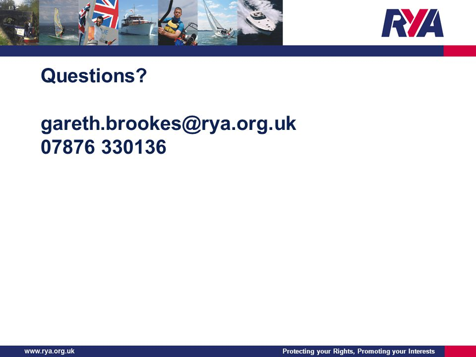 Protecting your Rights, Promoting your Interests Questions gareth.brookes@rya.org.uk 07876 330136