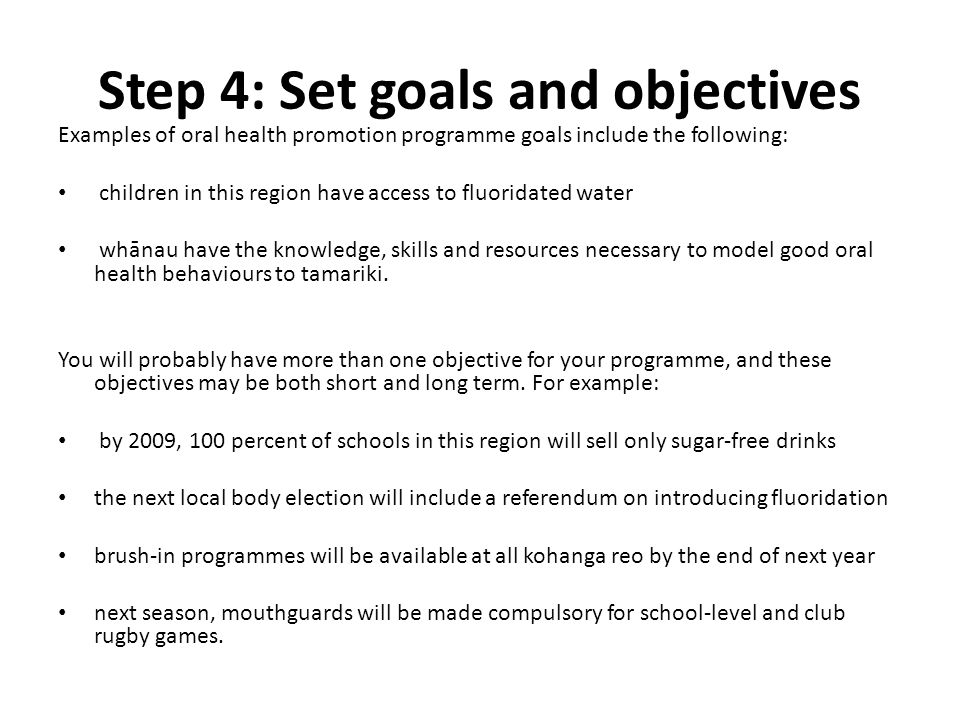 Step 4: Set goals and objectives Examples of oral health promotion programme goals include the following: children in this region have access to fluor