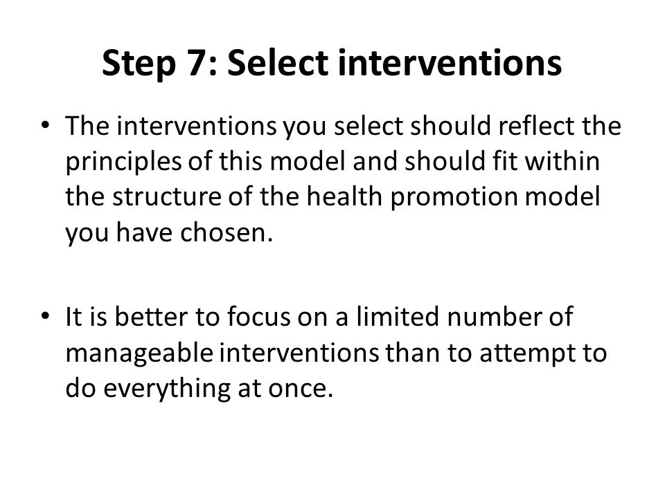 Step 7: Select interventions The interventions you select should reflect the principles of this model and should fit within the structure of the healt