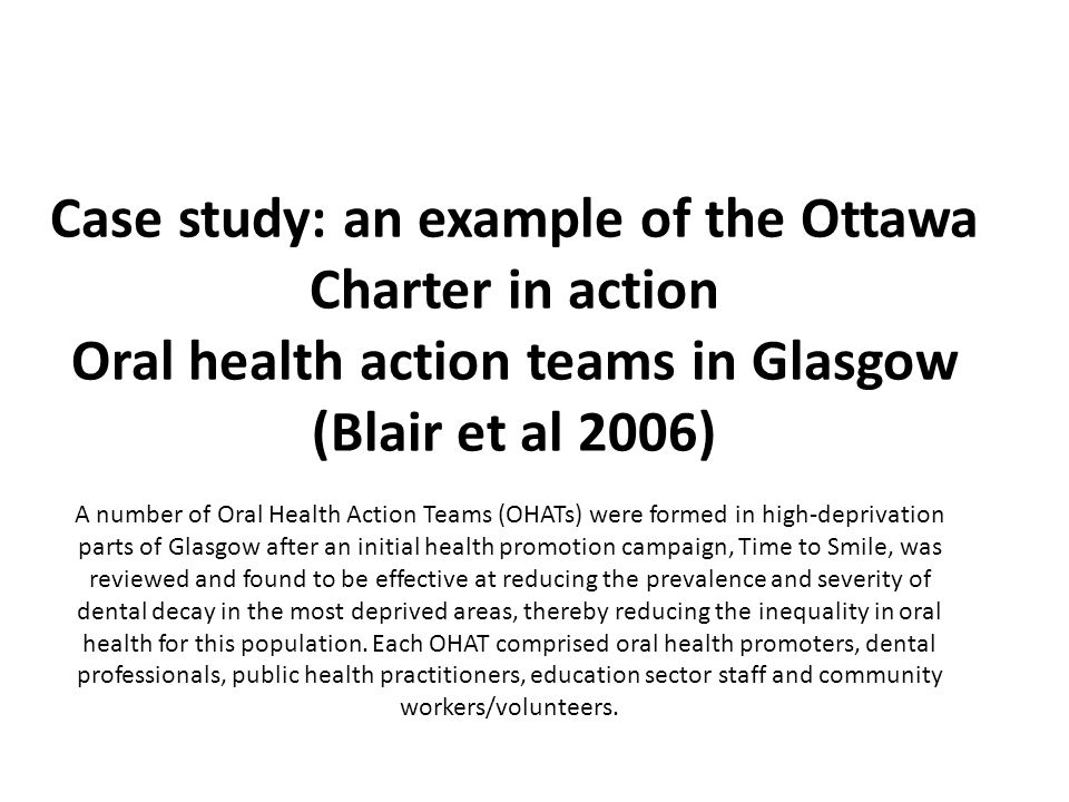 Case study: an example of the Ottawa Charter in action Oral health action teams in Glasgow (Blair et al 2006) A number of Oral Health Action Teams (OH