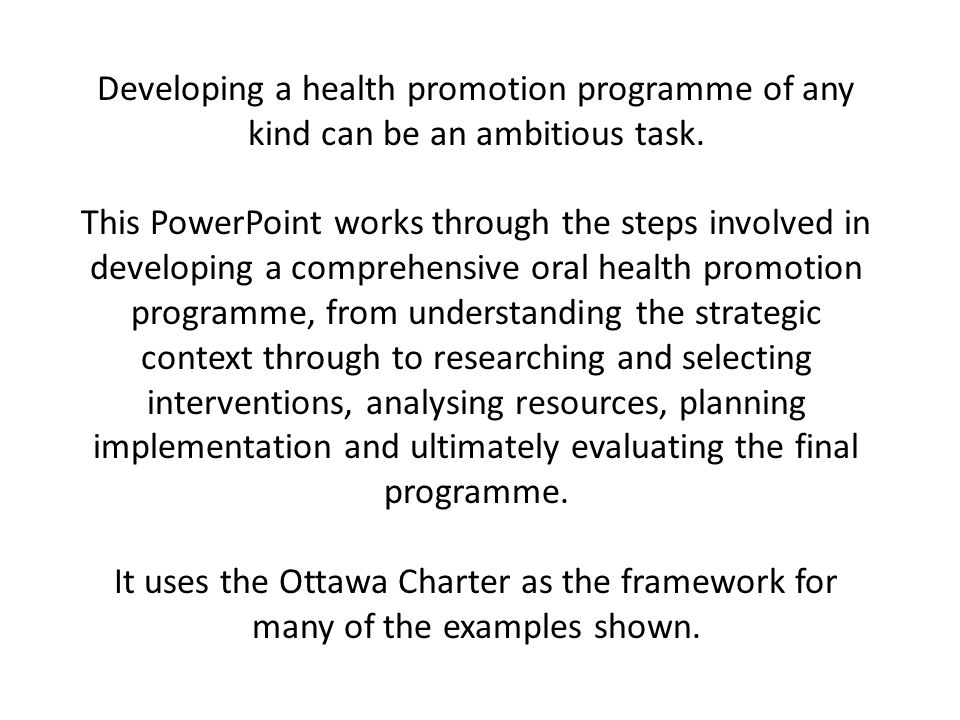 Developing a health promotion programme of any kind can be an ambitious task. This PowerPoint works through the steps involved in developing a compreh