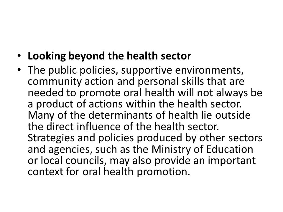 Looking beyond the health sector The public policies, supportive environments, community action and personal skills that are needed to promote oral he