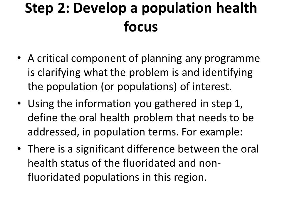 Step 3: Develop a programme focus A Guide to Developing Public Health Programmes (Ministry of Health 2006a) suggests that health promotion can be achieved by developing programmes that focus on one or more of the following three components: Addressing the determinants of health (in this case, the determinants of oral health) Reducing inequalities Addressing Māori health (again, in this case, the oral health of Māori).