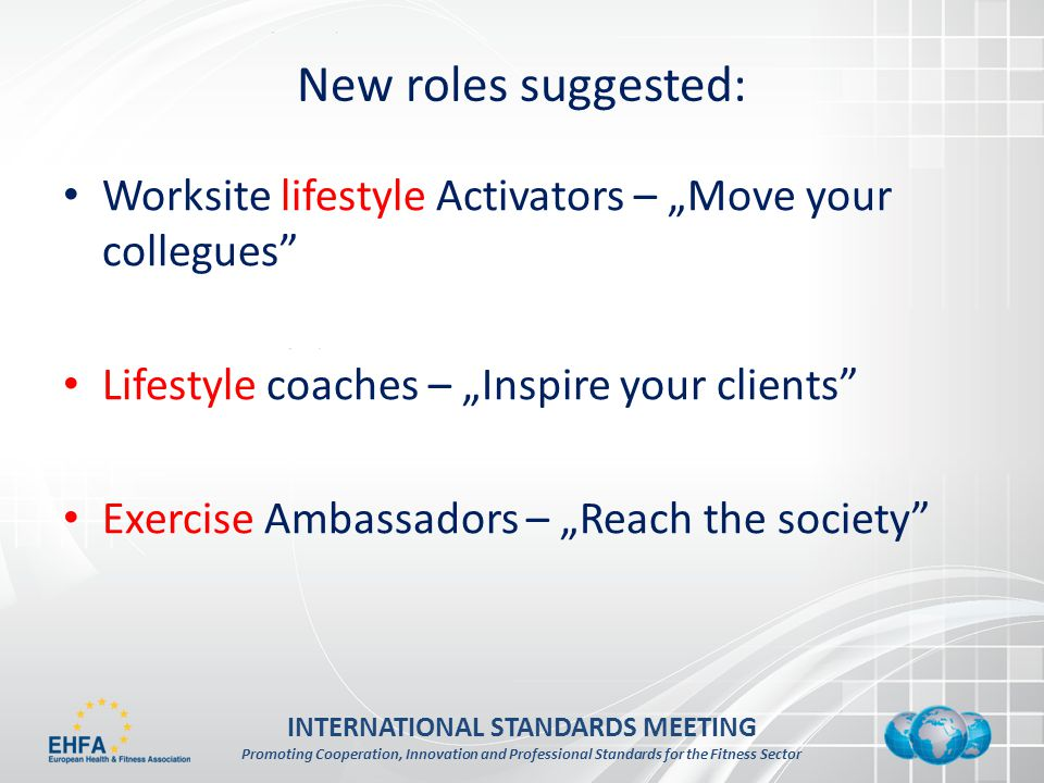 INTERNATIONAL STANDARDS MEETING Promoting Cooperation, Innovation and Professional Standards for the Fitness Sector New roles suggested: Worksite lifestyle Activators – Move your collegues Lifestyle coaches – Inspire your clients Exercise Ambassadors – Reach the society