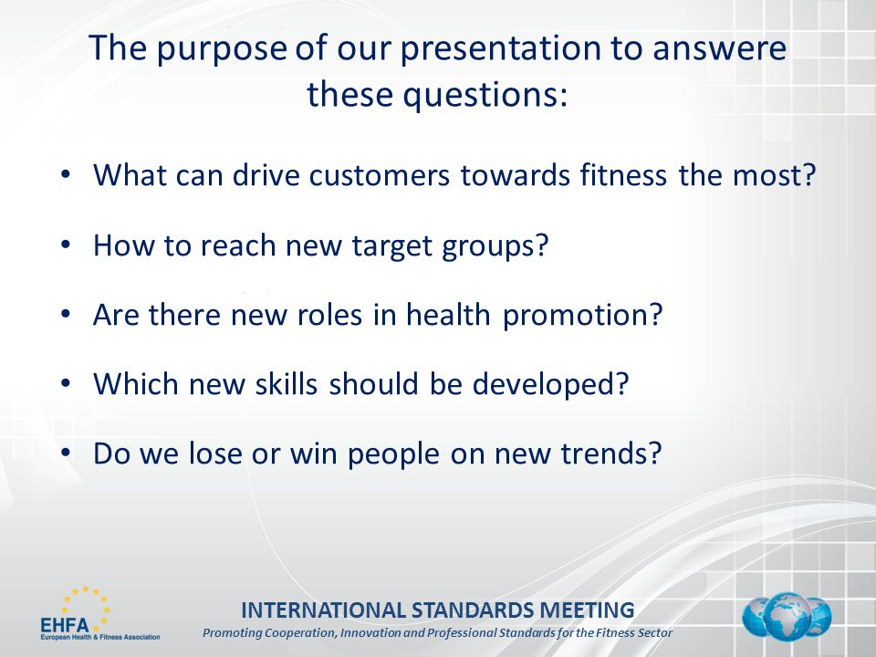 INTERNATIONAL STANDARDS MEETING Promoting Cooperation, Innovation and Professional Standards for the Fitness Sector The purpose of our presentation to answere these questions: What can drive customers towards fitness the most.
