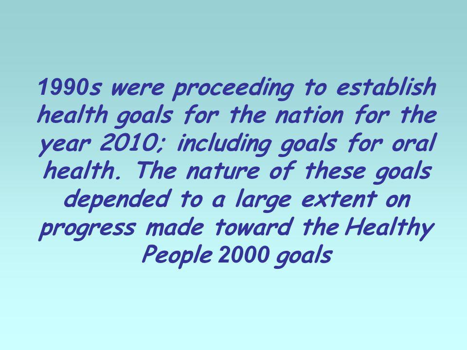 1990s were proceeding to establish health goals for the nation for the year 2010; including goals for oral health.