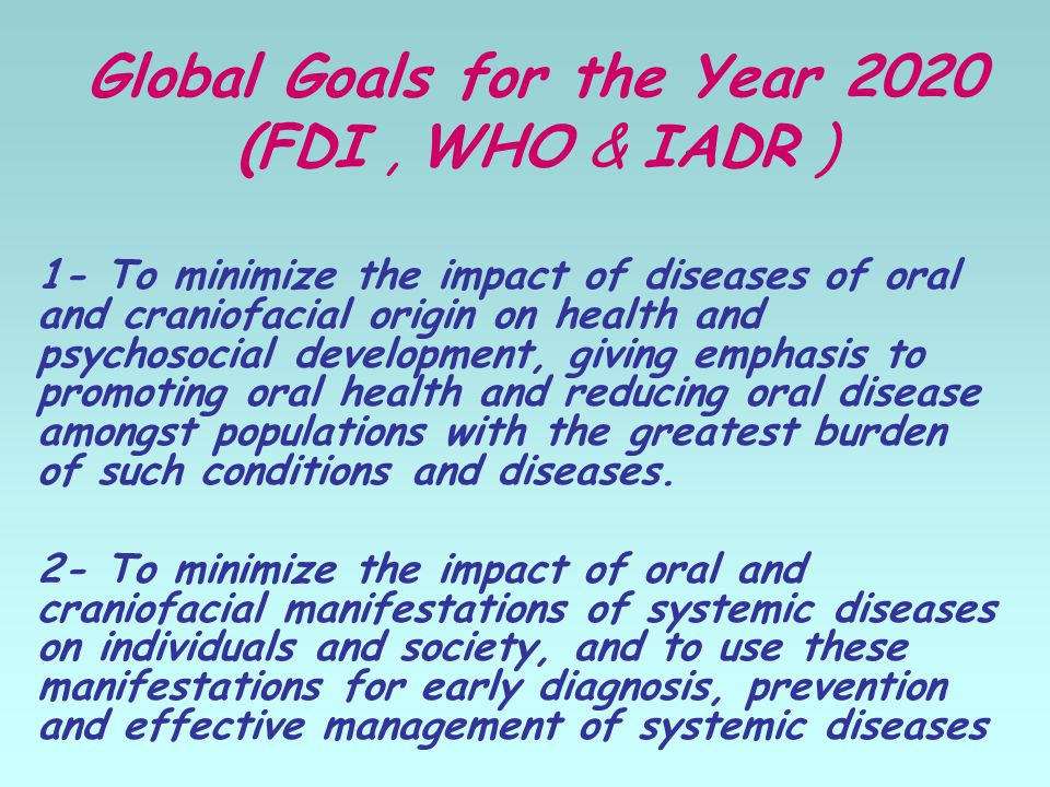 Global Goals for the Year 2020 (FDI, WHO & IADR ) 1- To minimize the impact of diseases of oral and craniofacial origin on health and psychosocial development, giving emphasis to promoting oral health and reducing oral disease amongst populations with the greatest burden of such conditions and diseases.