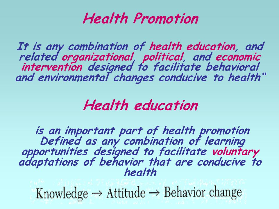 Health Promotion It is any combination of health education, and related organizational, political, and economic intervention designed to facilitate behavioral and environmental changes conducive to health Health education is an important part of health promotion Defined as any combination of learning opportunities designed to facilitate voluntary adaptations of behavior that are conducive to health
