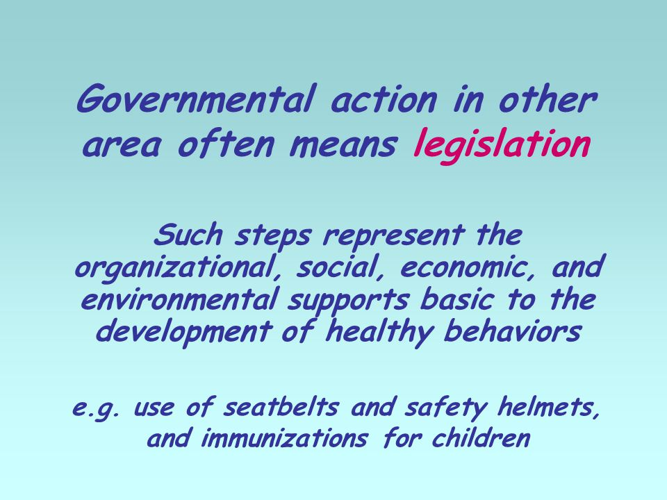 Governmental action in other area often means legislation Such steps represent the organizational, social, economic, and environmental supports basic to the development of healthy behaviors e.g.