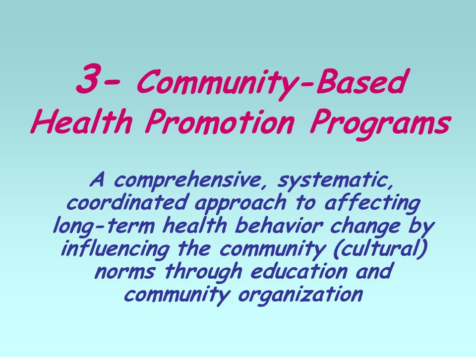 3- Community-Based Health Promotion Programs A comprehensive, systematic, coordinated approach to affecting long-term health behavior change by influencing the community (cultural) norms through education and community organization