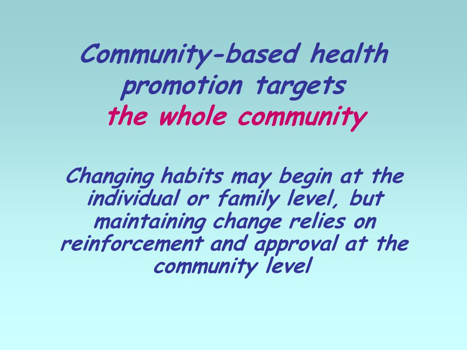 Community-based health promotion targets the whole community Changing habits may begin at the individual or family level, but maintaining change relies on reinforcement and approval at the community level