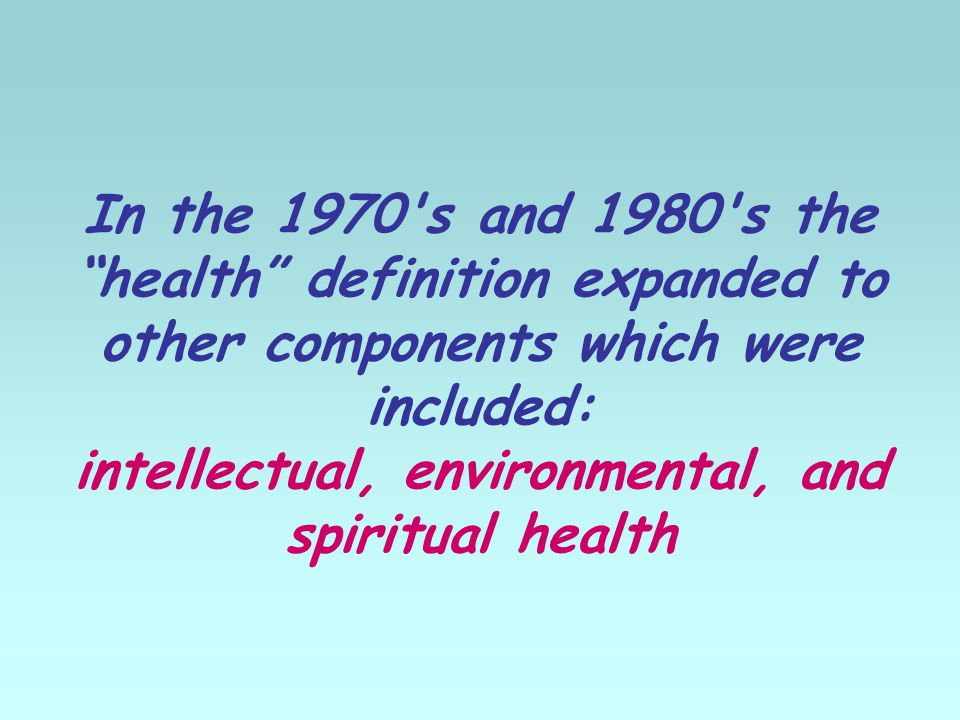 In the 1970 s and 1980 s the health definition expanded to other components which were included: intellectual, environmental, and spiritual health