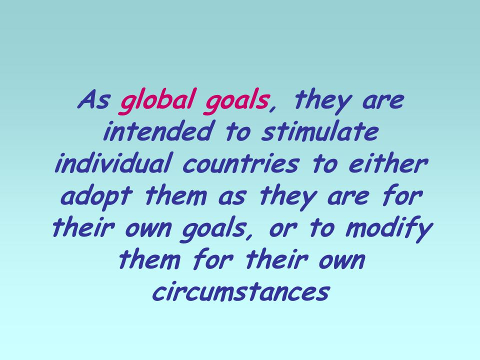 As global goals, they are intended to stimulate individual countries to either adopt them as they are for their own goals, or to modify them for their own circumstances