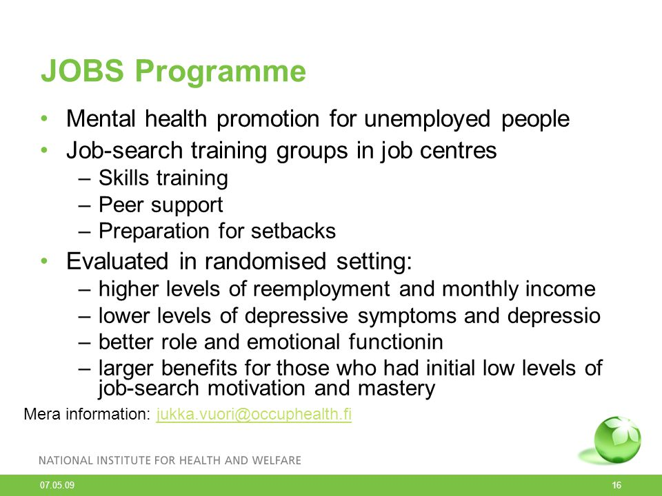 07.05.09 16 JOBS Programme Mental health promotion for unemployed people Job-search training groups in job centres –Skills training –Peer support –Pre