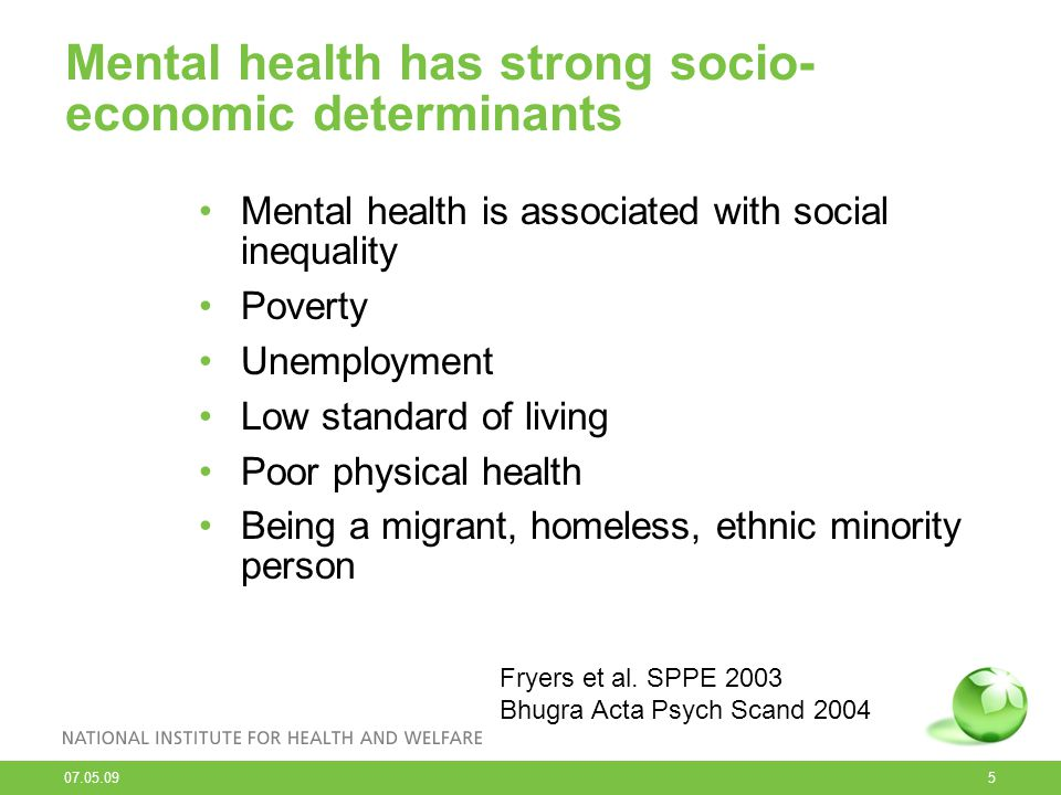 07.05.09 5 Mental health has strong socio- economic determinants Mental health is associated with social inequality Poverty Unemployment Low standard