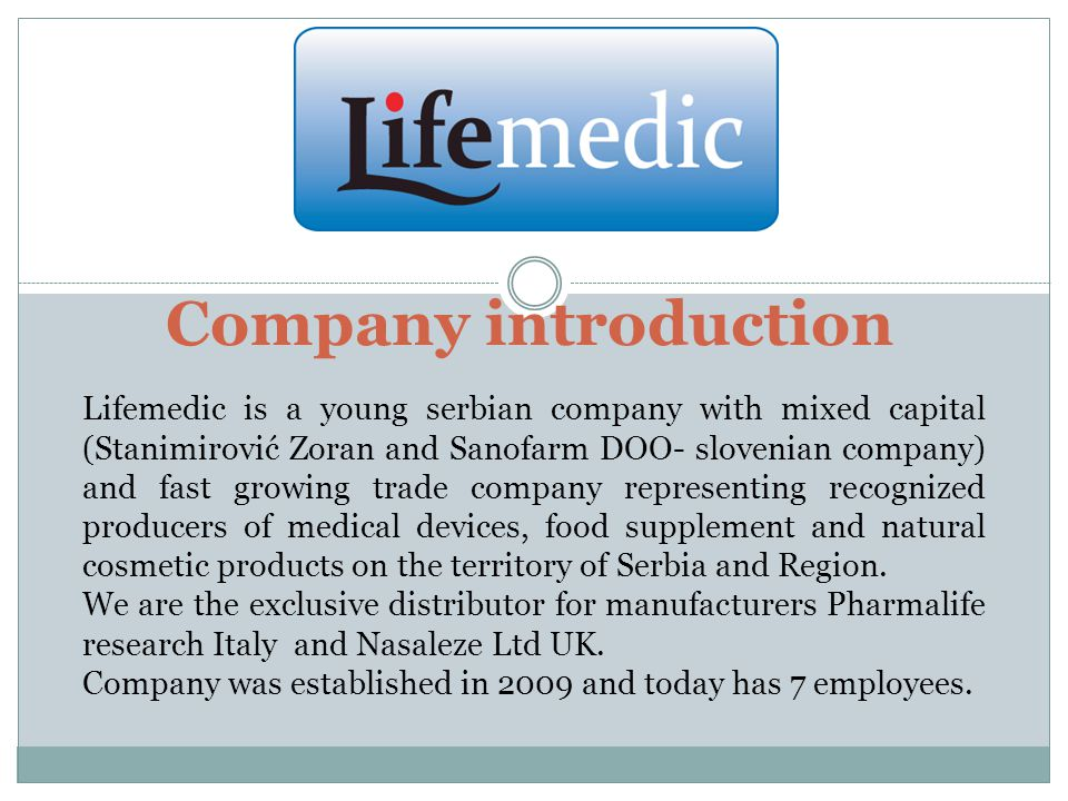 Company introduction Lifemedic is a young serbian company with mixed capital (Stanimirović Zoran and Sanofarm DOO- slovenian company) and fast growing trade company representing recognized producers of medical devices, food supplement and natural cosmetic products on the territory of Serbia and Region.