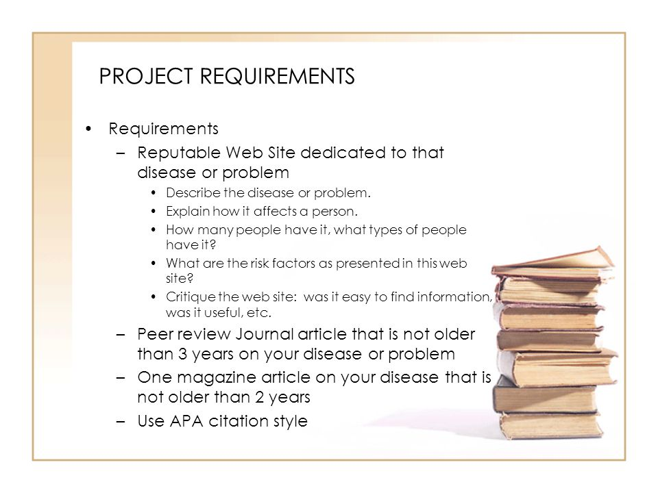 PROJECT REQUIREMENTS Requirements –Reputable Web Site dedicated to that disease or problem Describe the disease or problem.