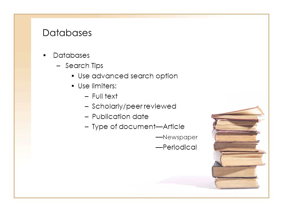 Databases –Search Tips Use advanced search option Use limiters: –Full text –Scholarly/peer reviewed –Publication date –Type of documentArticle Newspaper Periodical