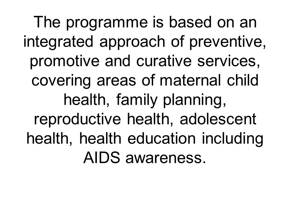 The programme is based on an integrated approach of preventive, promotive and curative services, covering areas of maternal child health, family planning, reproductive health, adolescent health, health education including AIDS awareness.