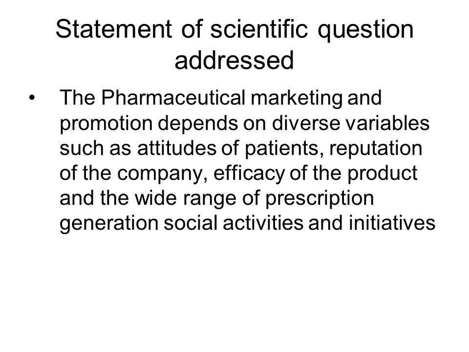 Statement of scientific question addressed The Pharmaceutical marketing and promotion depends on diverse variables such as attitudes of patients, reputation of the company, efficacy of the product and the wide range of prescription generation social activities and initiatives