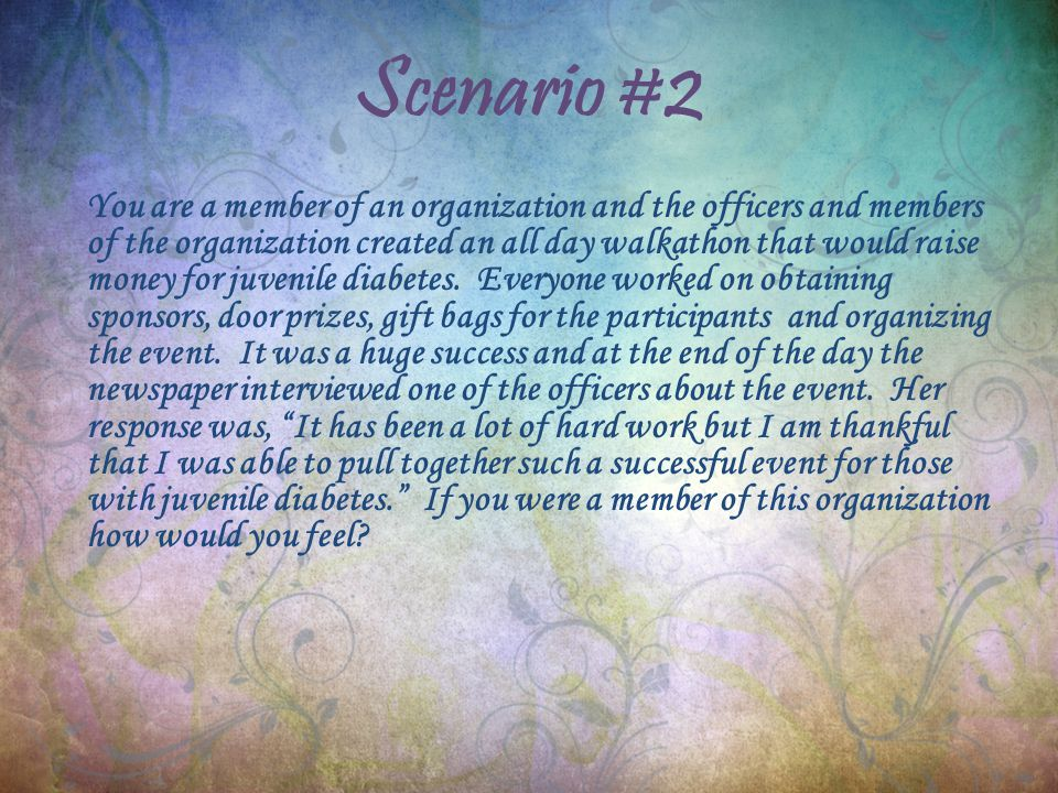 Scenario #2 You are a member of an organization and the officers and members of the organization created an all day walkathon that would raise money for juvenile diabetes.