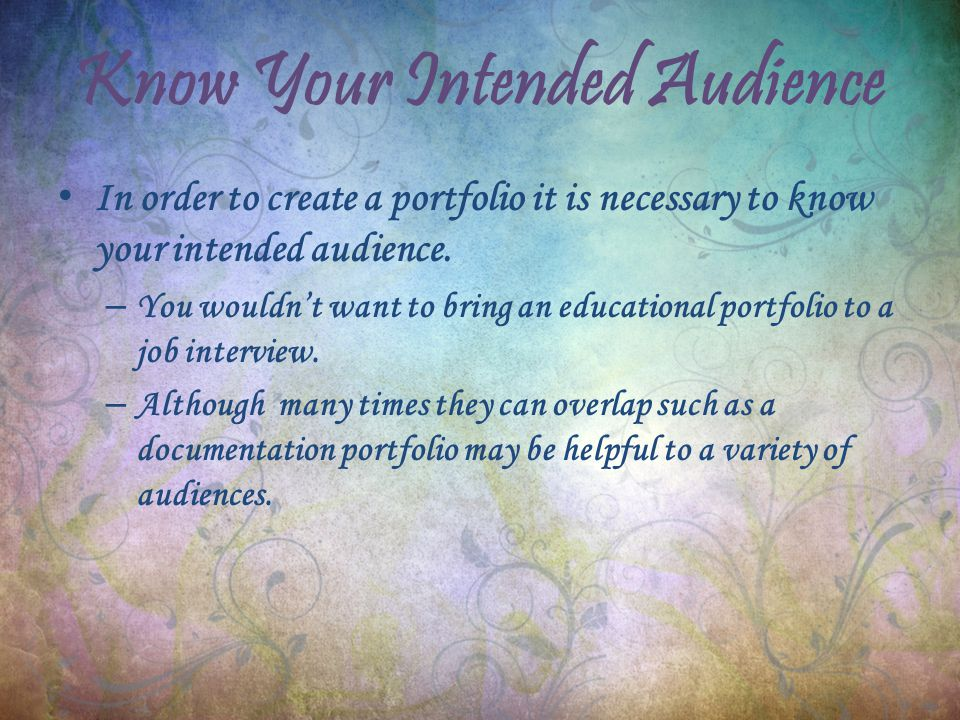 Know Your Intended Audience In order to create a portfolio it is necessary to know your intended audience.