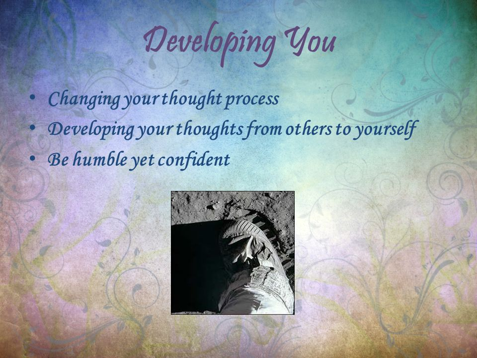 Developing You Changing your thought process Developing your thoughts from others to yourself Be humble yet confident