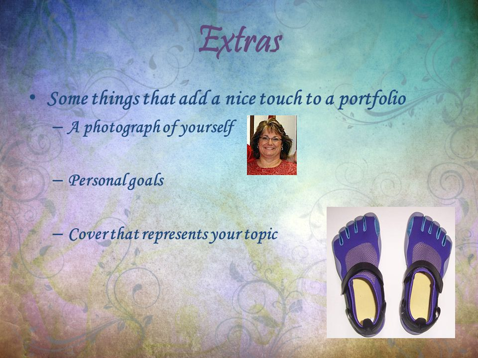 Extras Some things that add a nice touch to a portfolio – A photograph of yourself – Personal goals – Cover that represents your topic