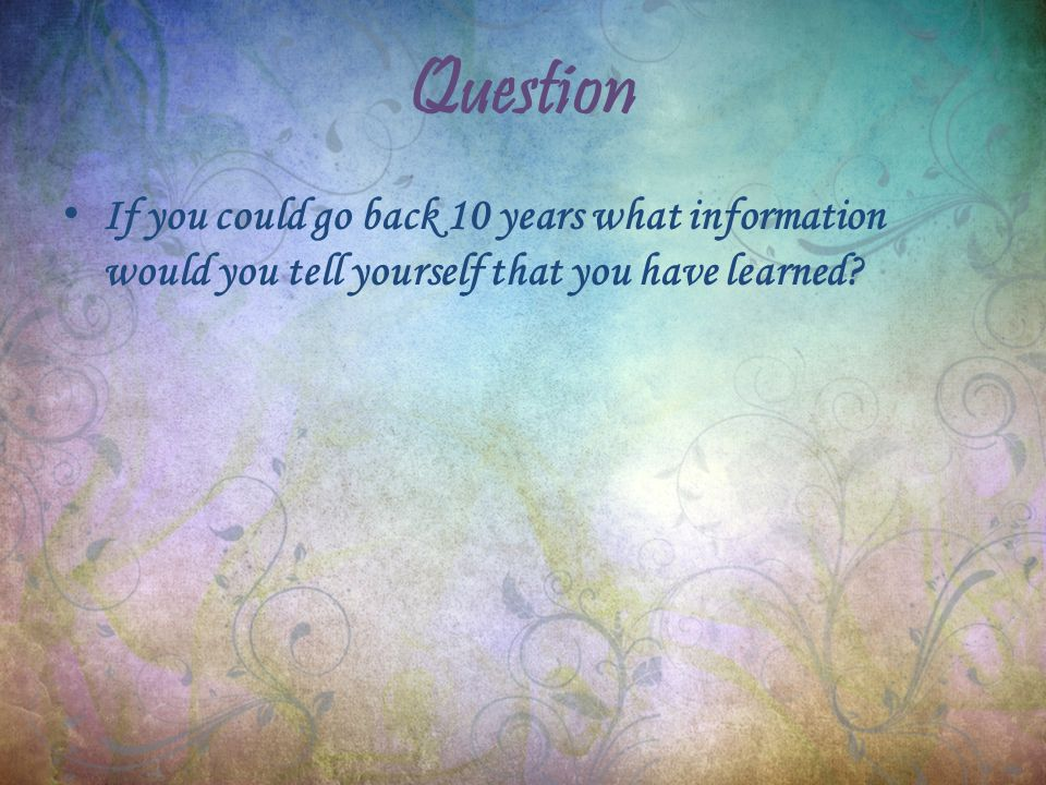 Question If you could go back 10 years what information would you tell yourself that you have learned