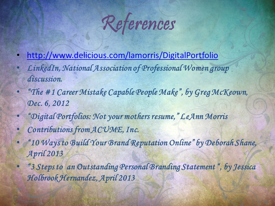 References http://www.delicious.com/lamorris/DigitalPortfolio LinkedIn, National Association of Professional Women group discussion.