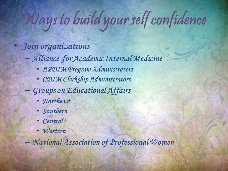 Ways to build your self confidence Join organizations – Alliance for Academic Internal Medicine APDIM Program Administrators CDIM Clerkship Administrators – Groups on Educational Affairs Northeast Southern Central Western – National Association of Professional Women