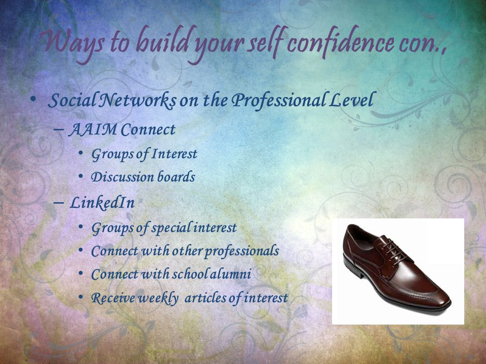 Ways to build your self confidence con., Social Networks on the Professional Level – AAIM Connect Groups of Interest Discussion boards – LinkedIn Groups of special interest Connect with other professionals Connect with school alumni Receive weekly articles of interest