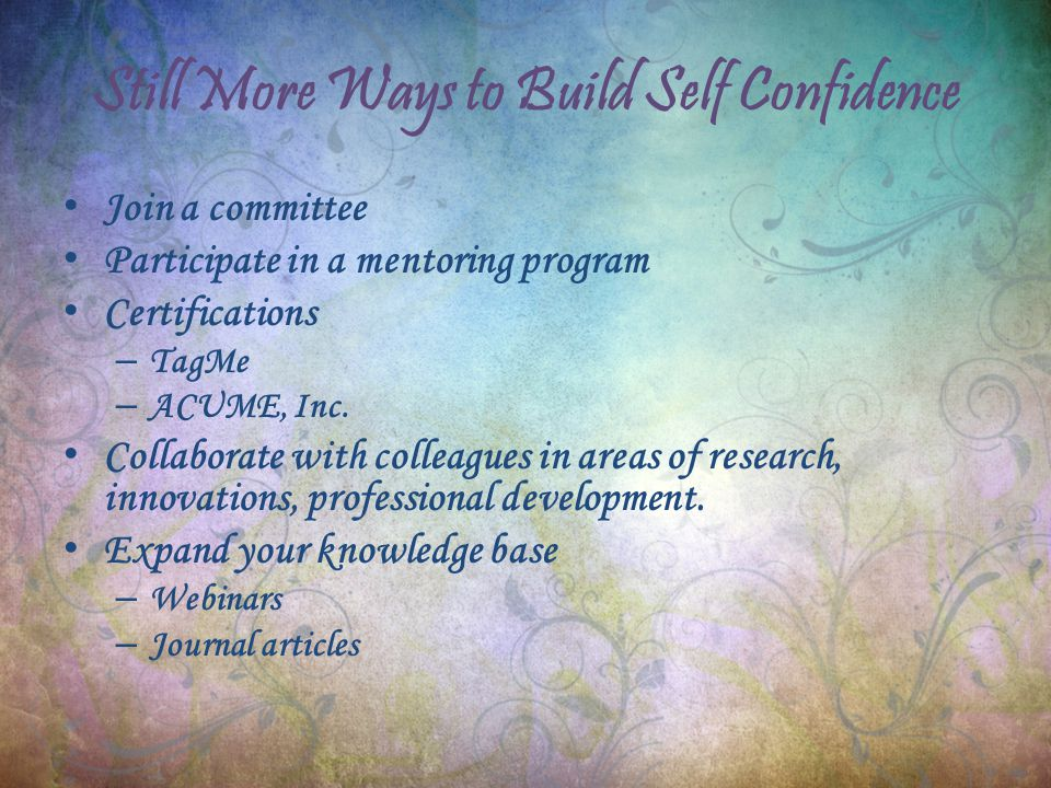 Still More Ways to Build Self Confidence Join a committee Participate in a mentoring program Certifications – TagMe – ACUME, Inc.