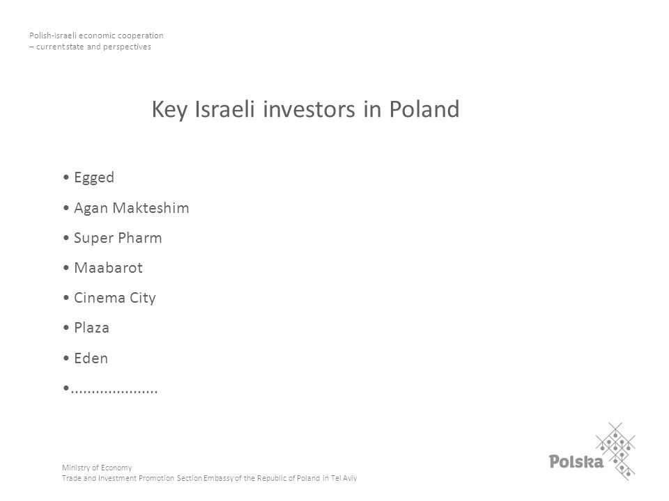 7 Ministry of Economy Trade and Investment Promotion Section Embassy of the Republic of Poland in Tel Aviv Polish-Israeli economic cooperation – current state and perspectives Key Israeli investors in Poland Egged Agan Makteshim Super Pharm Maabarot Cinema City Plaza Eden.....................
