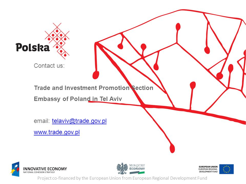 Project co-financed by the European Union from European Regional Development Fund Contact us: Trade and Investment Promotion Section Embassy of Poland in Tel Aviv email: telaviv@trade.gov.pltelaviv@trade.gov.pl www.trade.gov.pl