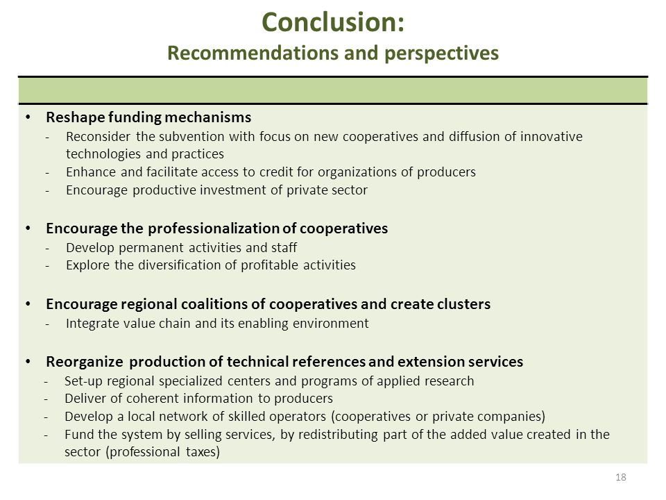 Conclusion: Recommendations and perspectives 18 Reshape funding mechanisms -Reconsider the subvention with focus on new cooperatives and diffusion of innovative technologies and practices -Enhance and facilitate access to credit for organizations of producers -Encourage productive investment of private sector Encourage the professionalization of cooperatives -Develop permanent activities and staff -Explore the diversification of profitable activities Encourage regional coalitions of cooperatives and create clusters -Integrate value chain and its enabling environment Reorganize production of technical references and extension services -Set-up regional specialized centers and programs of applied research -Deliver of coherent information to producers -Develop a local network of skilled operators (cooperatives or private companies) -Fund the system by selling services, by redistributing part of the added value created in the sector (professional taxes)