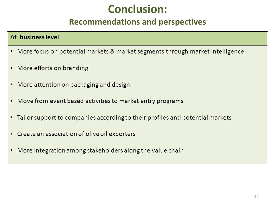 Conclusion: Recommendations and perspectives 44 At business level More focus on potential markets & market segments through market intelligence More efforts on branding More attention on packaging and design Move from event based activities to market entry programs Tailor support to companies according to their profiles and potential markets Create an association of olive oil exporters More integration among stakeholders along the value chain