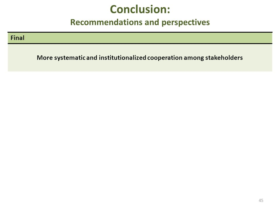 Conclusion: Recommendations and perspectives 45 Final More systematic and institutionalized cooperation among stakeholders