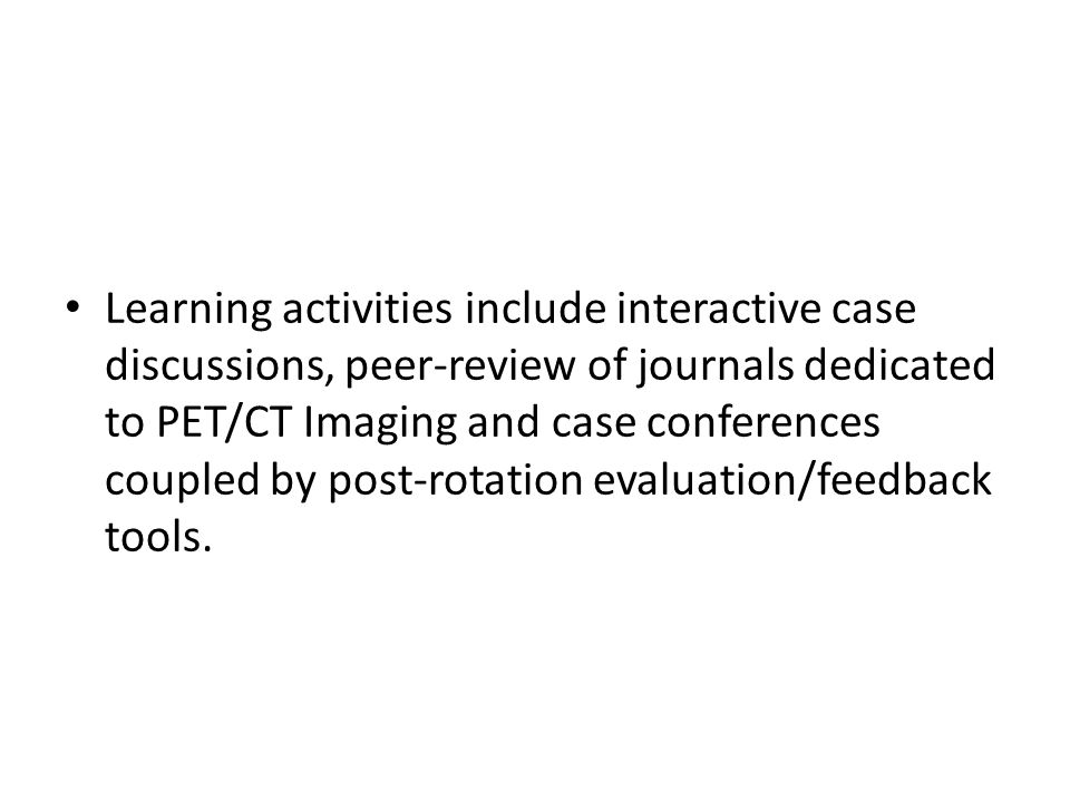 Learning activities include interactive case discussions, peer-review of journals dedicated to PET/CT Imaging and case conferences coupled by post-rotation evaluation/feedback tools.