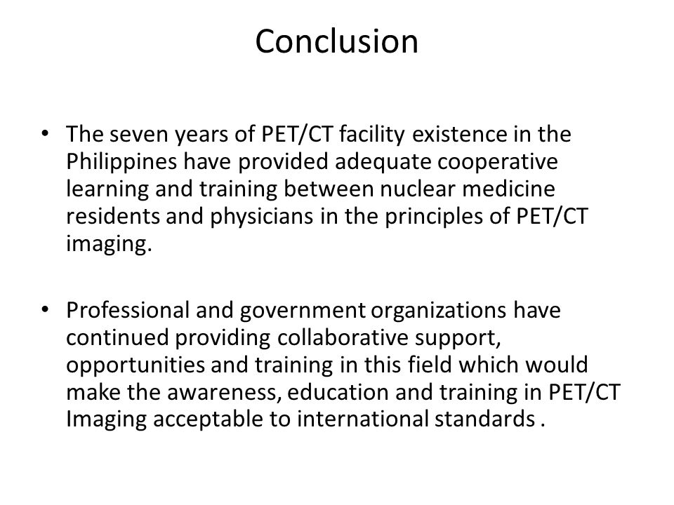 Conclusion The seven years of PET/CT facility existence in the Philippines have provided adequate cooperative learning and training between nuclear medicine residents and physicians in the principles of PET/CT imaging.