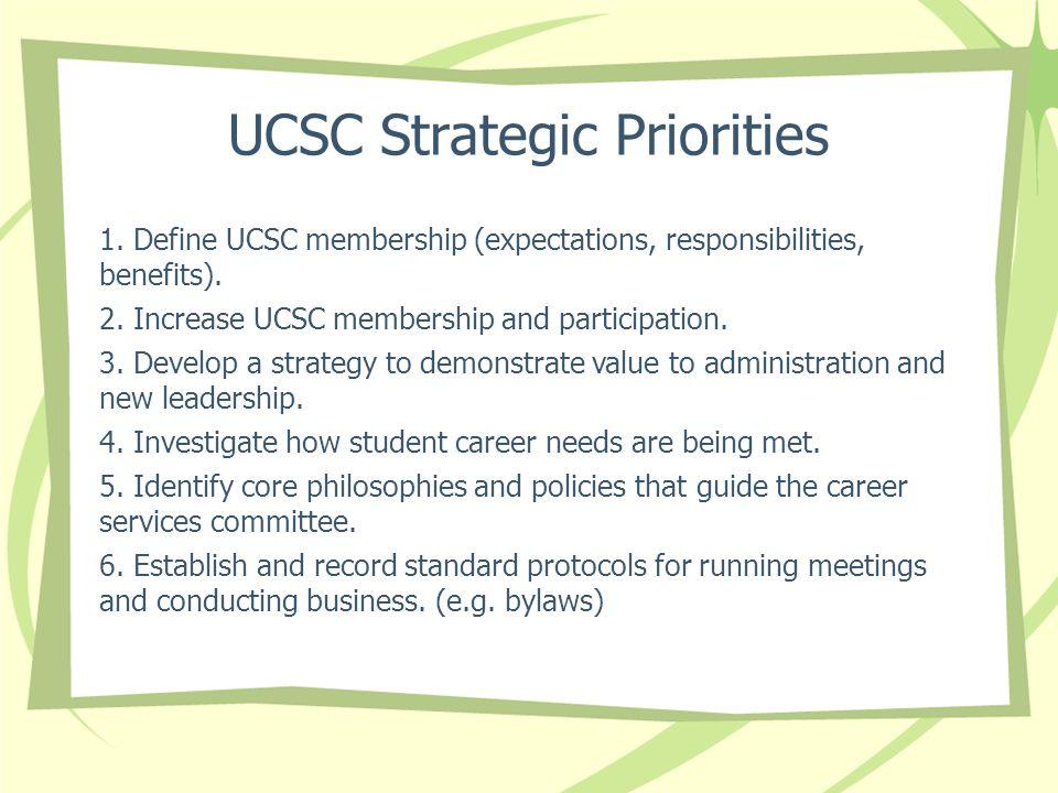 UCSC Strategic Priorities 1. Define UCSC membership (expectations, responsibilities, benefits). 2. Increase UCSC membership and participation. 3. Deve