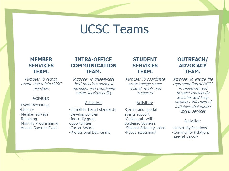 UCSC Teams MEMBER SERVICES TEAM: Purpose: To recruit, orient, and retain UCSC members Activities: -Event Recruiting -Listserv -Member surveys -Retaining -Monthly Programming -Annual Speaker Event OUTREACH/ ADVOCACY TEAM: Purpose: To ensure the representation of UCSC in University and broader community activities and keep members informed of initiatives that impact career services Activities: -University Relations -Community Relations -Annual Report INTRA-OFFICE COMMUNICATION TEAM: Purpose: To disseminate best practices amongst members and coordinate career services policy Activities: -Establish shared standards -Develop policies -Indentify grant opportunities -Career Award -Professional Dev.