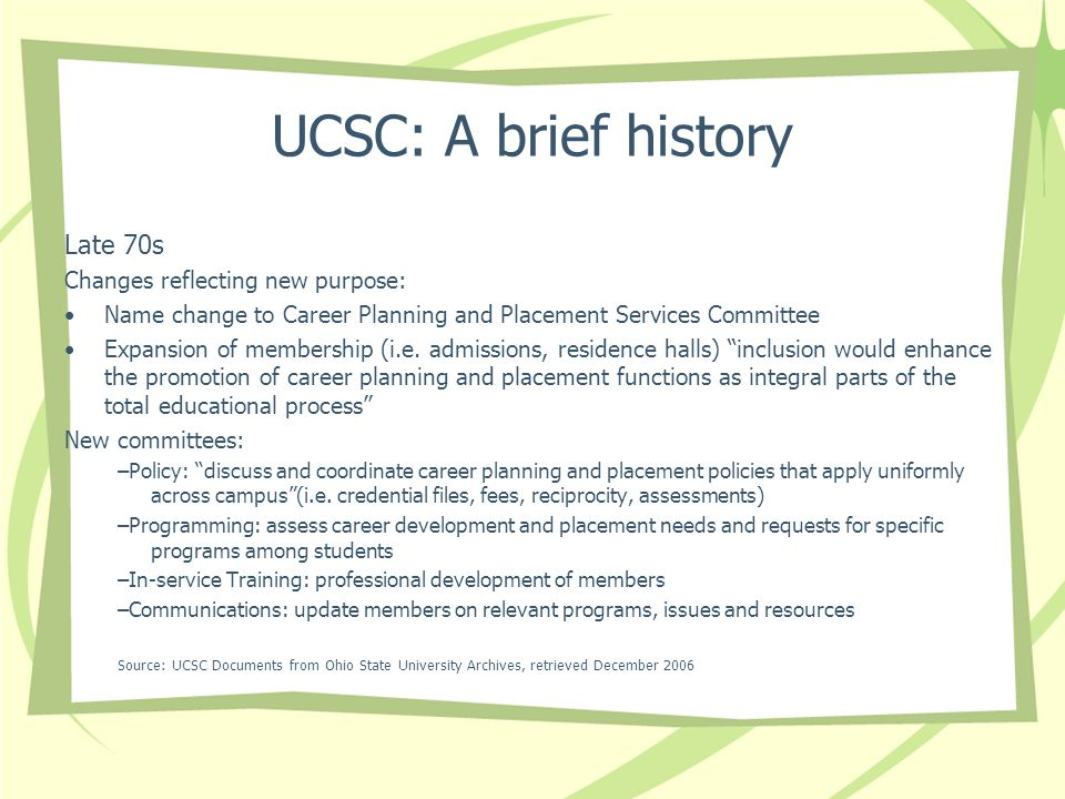 UCSC: A brief history Late 70s Changes reflecting new purpose: Name change to Career Planning and Placement Services Committee Expansion of membership (i.e.