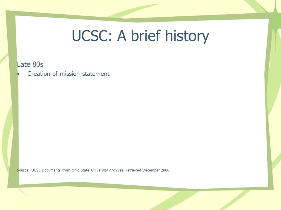UCSC: A brief history Late 80s Creation of mission statement Source: UCSC Documents from Ohio State University Archives, retrieved December 2006