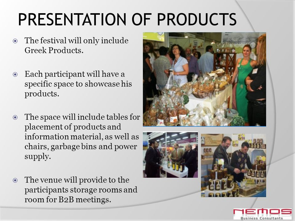 PRESENTATION OF PRODUCTS The festival will only include Greek Products. Each participant will have a specific space to showcase his products. The spac