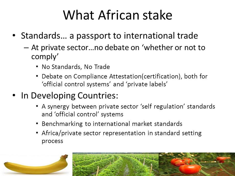 What African stake Standards… a passport to international trade – At private sector…no debate on whether or not to comply No Standards, No Trade Debat