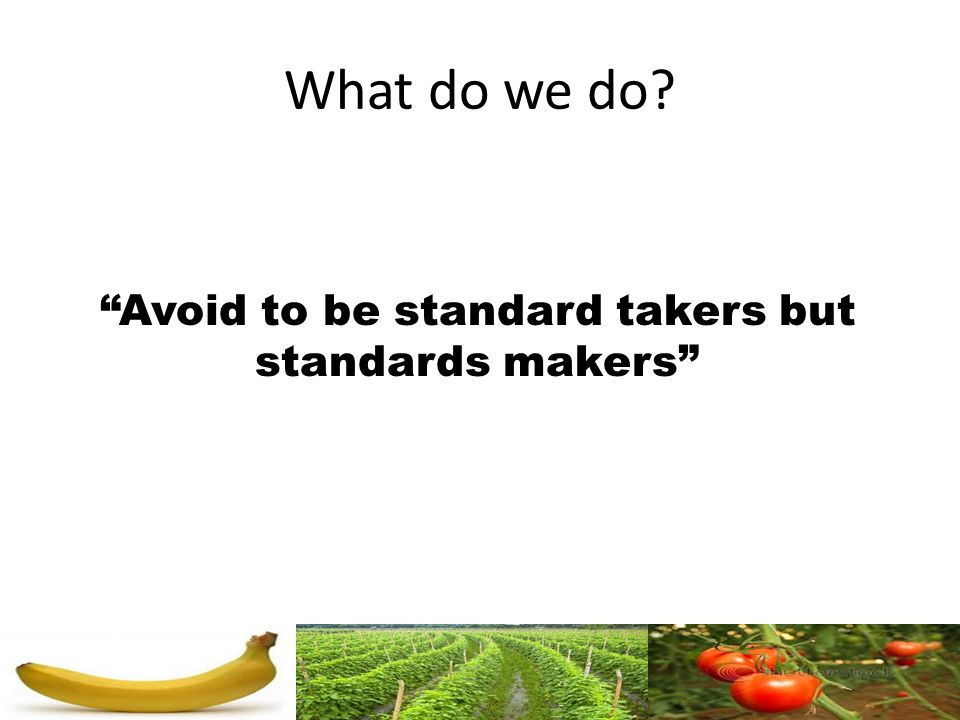 What do we do? Avoid to be standard takers but standards makers