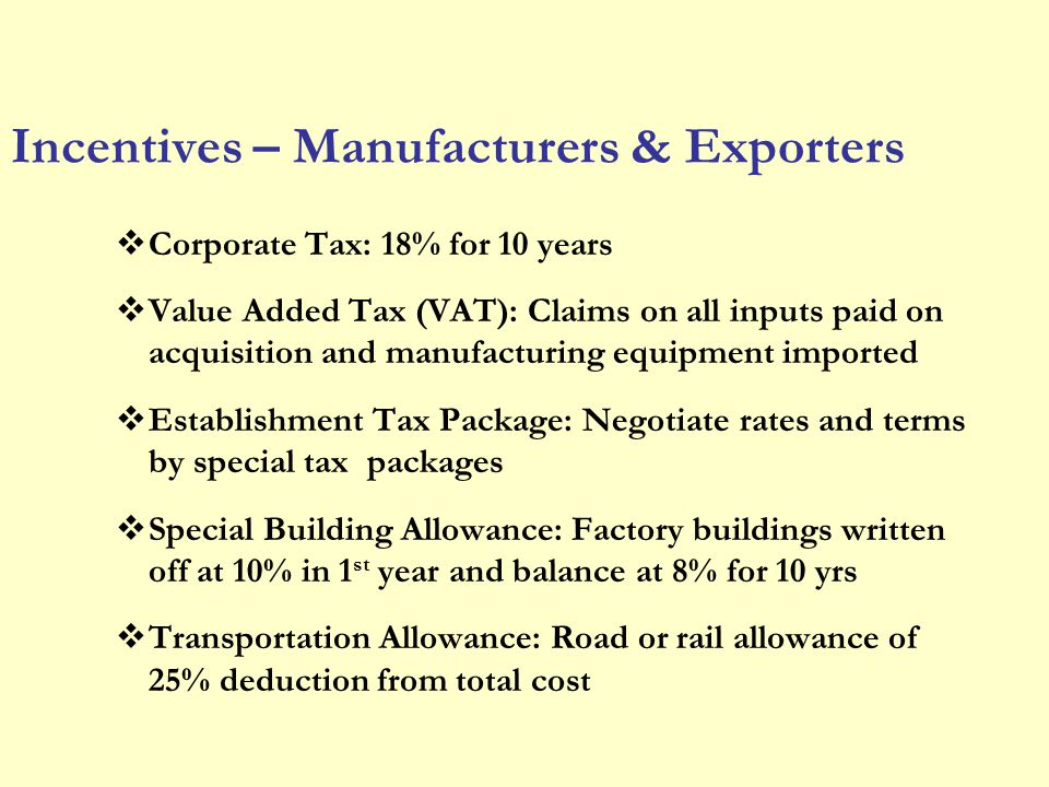 Incentives – Manufacturers & Exporters Corporate Tax: 18% for 10 years Value Added Tax (VAT): Claims on all inputs paid on acquisition and manufacturi