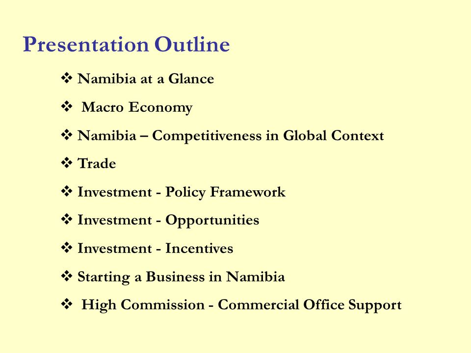 Namibia at a Glance Macro Economy Namibia – Competitiveness in Global Context Trade Investment - Policy Framework Investment - Opportunities Investmen