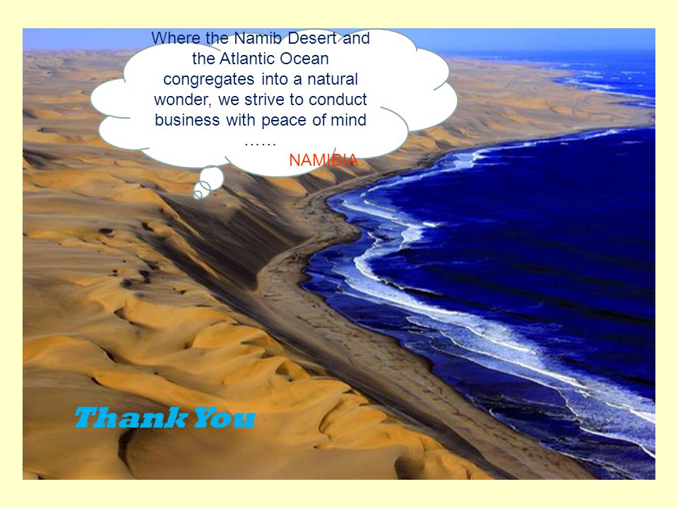 Where the Namib Desert and the Atlantic Ocean congregates into a natural wonder, we strive to conduct business with peace of mind …… NAMIBIA Thank You